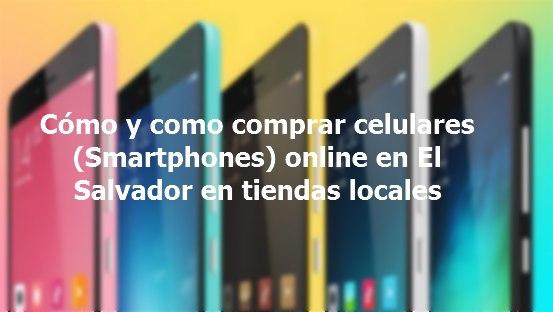 Cómo y como comprar celulares (Smartphones) online en El Salvador en tiendas locales
